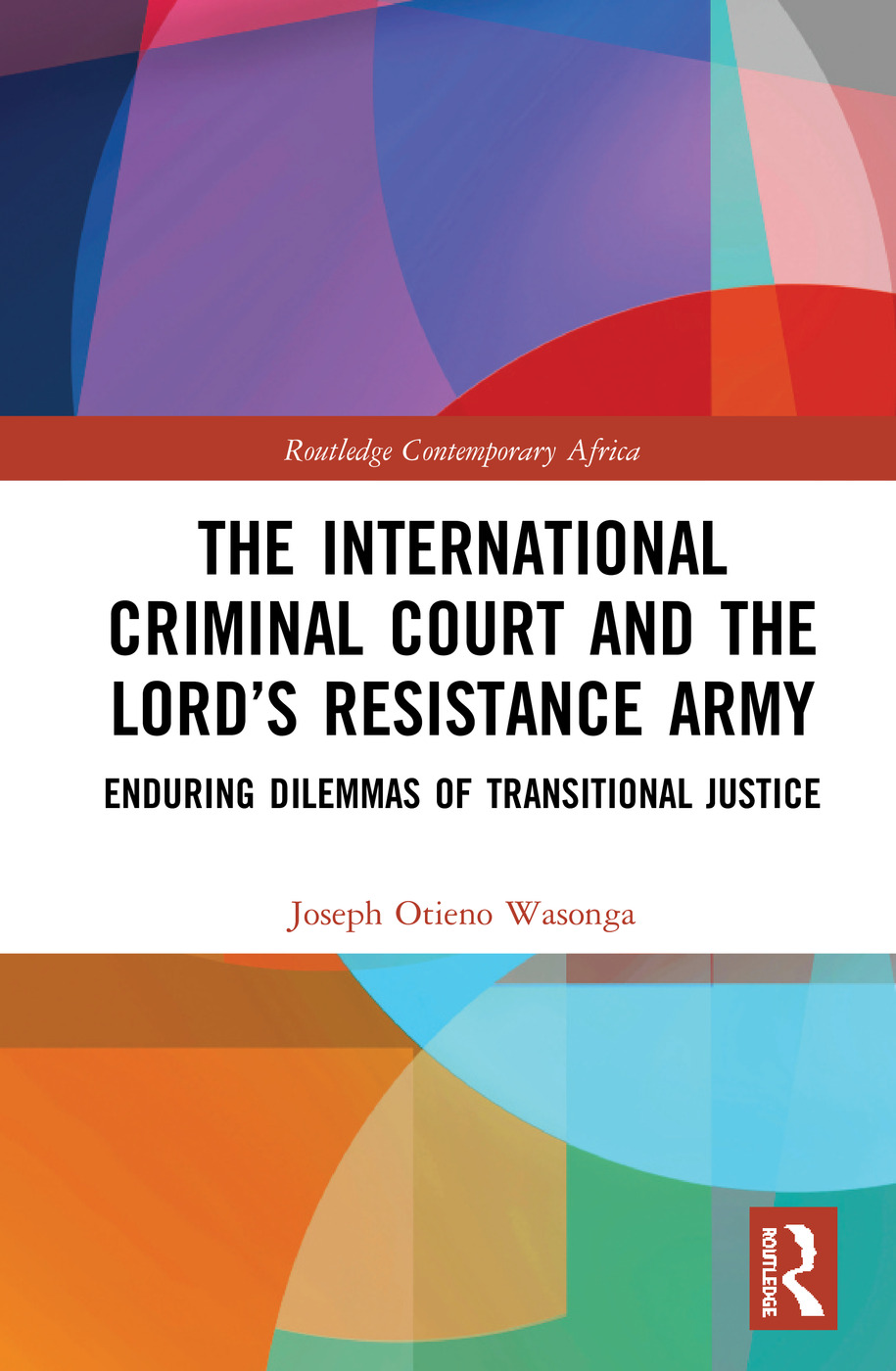 The International Criminal Court and the Lord's Resistance Army: Enduring Dilemmas of Transitional Justice book cover