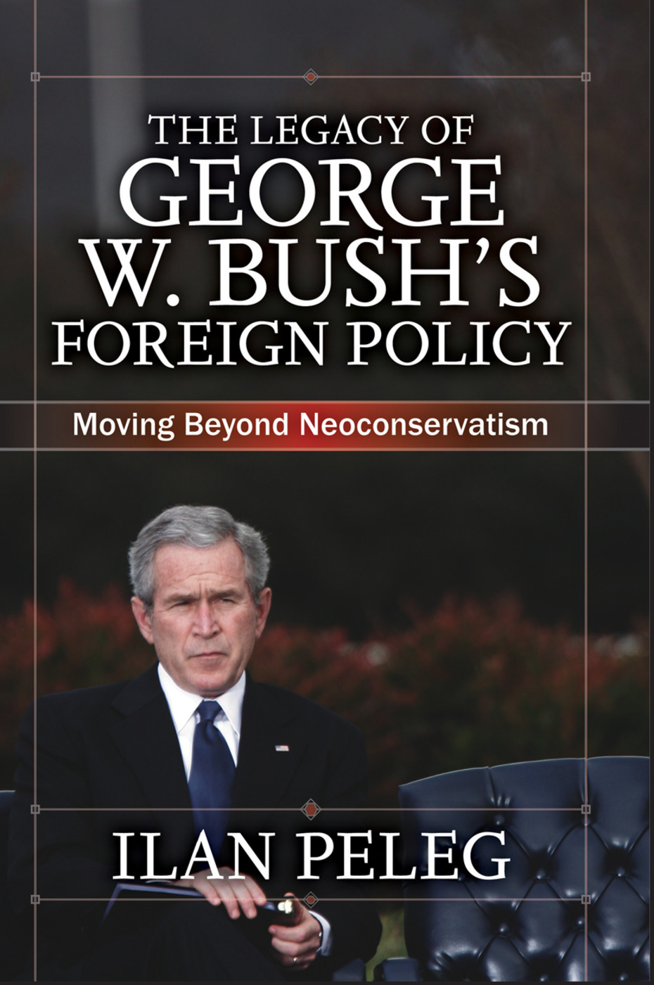 The Legacy of George W. Bush's Foreign Policy: Moving beyond Neoconservatism, 1st Edition (Hardback) book cover