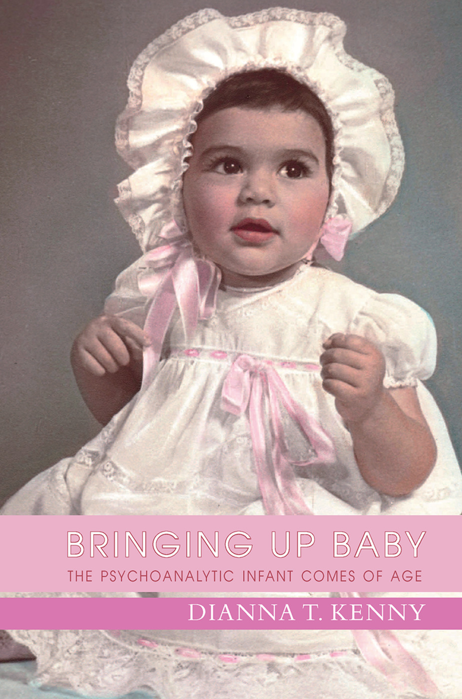Bringing Up Baby: The Psychoanalytic Infant Comes of Age, 1st Edition (Hardback) book cover