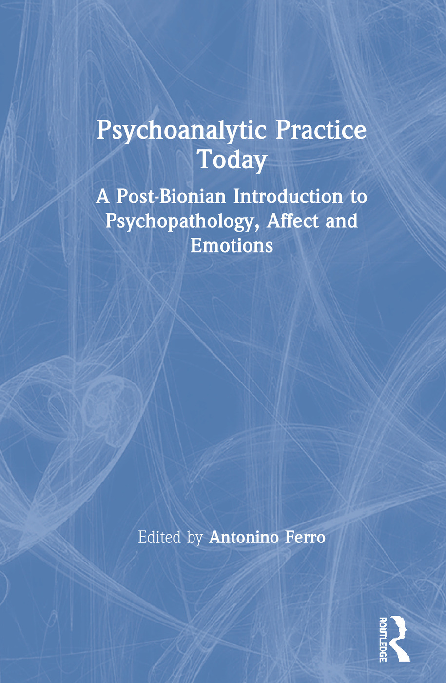 Psychoanalytic Practice Today: A Post-Bionian Introduction to Psychopathology, Affect and Emotions book cover