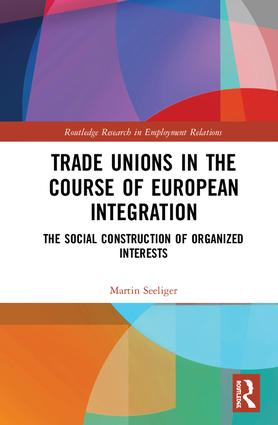 Trade Unions in the Course of European Integration: The Social Construction of Organized Interests book cover