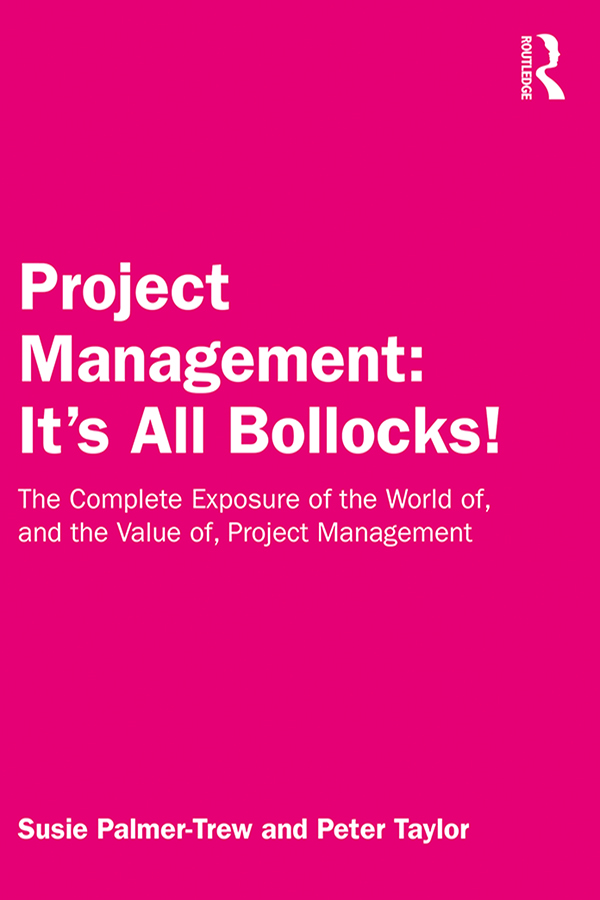 Project Management: It's All Bollocks!: The Complete Exposure of the World of, and the Value of, Project Management, 1st Edition (Hardback) book cover