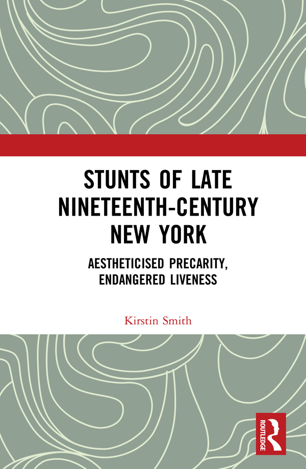 Stunts of Late Nineteenth-Century New York: Aestheticised Precarity, Endangered Liveness, 1st Edition (e-Book) book cover