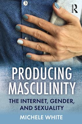 Producing Masculinity: The Internet, Gender, and Sexuality book cover