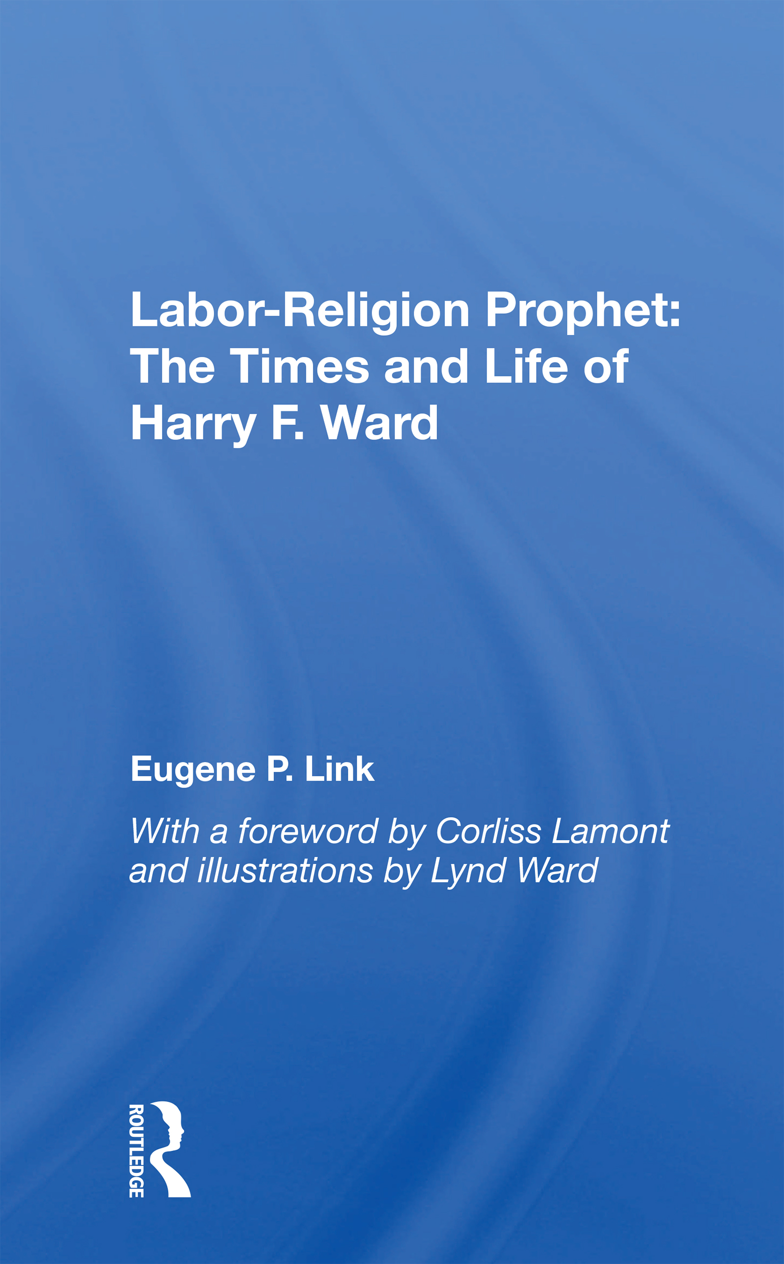 Labor-Religion Prophet: The Times and Life of Harry F. Ward