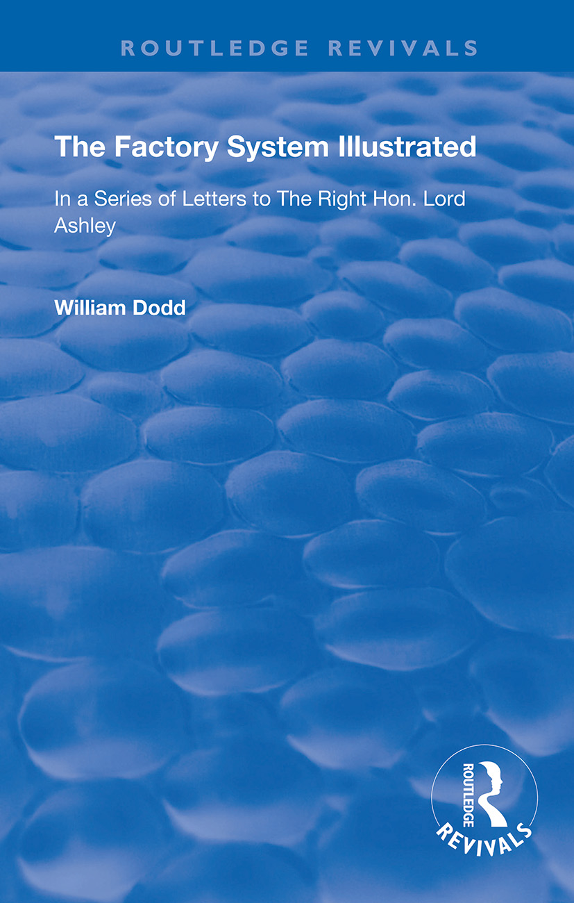 The Factory System Illustrated: In a series of letters to the Right Hon. Lord Ashley ... Together with a Narrative of the Experience and Sufferings of William Dodd, a Factory cripple, written by himself book cover