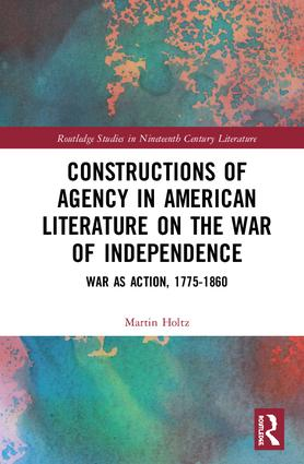 Constructions of Agency in American Literature on the War of Independence: War as Action, 1775-1860, 1st Edition (Hardback) book cover