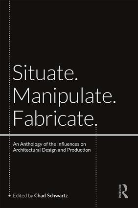 Situate, Manipulate, Fabricate: An Anthology of the Influences on Architectural Design and Production book cover