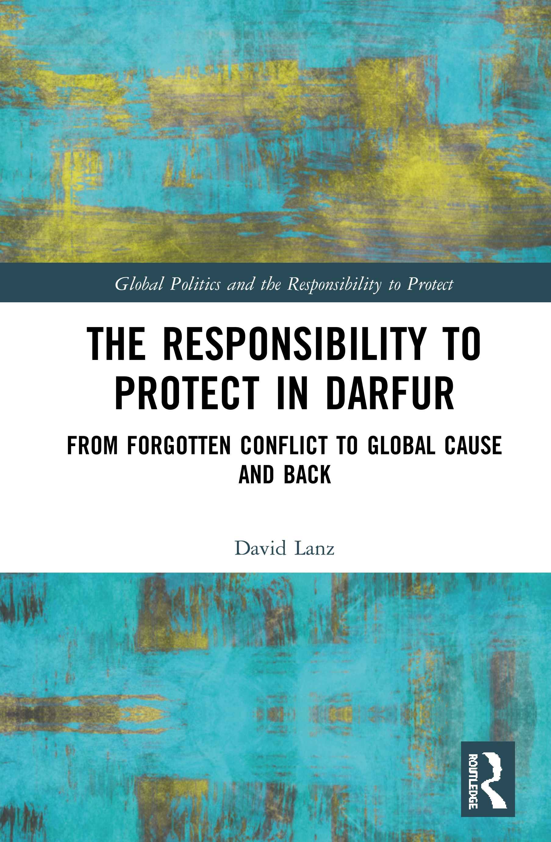 The Responsibility to Protect in Darfur: From Forgotten Conflict to Global Cause and Back book cover