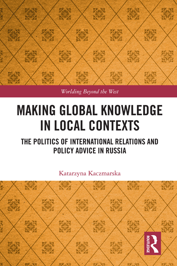 Making Global Knowledge in Local Contexts: The Politics of International Relations and Policy Advice in Russia, 1st Edition (Hardback) book cover