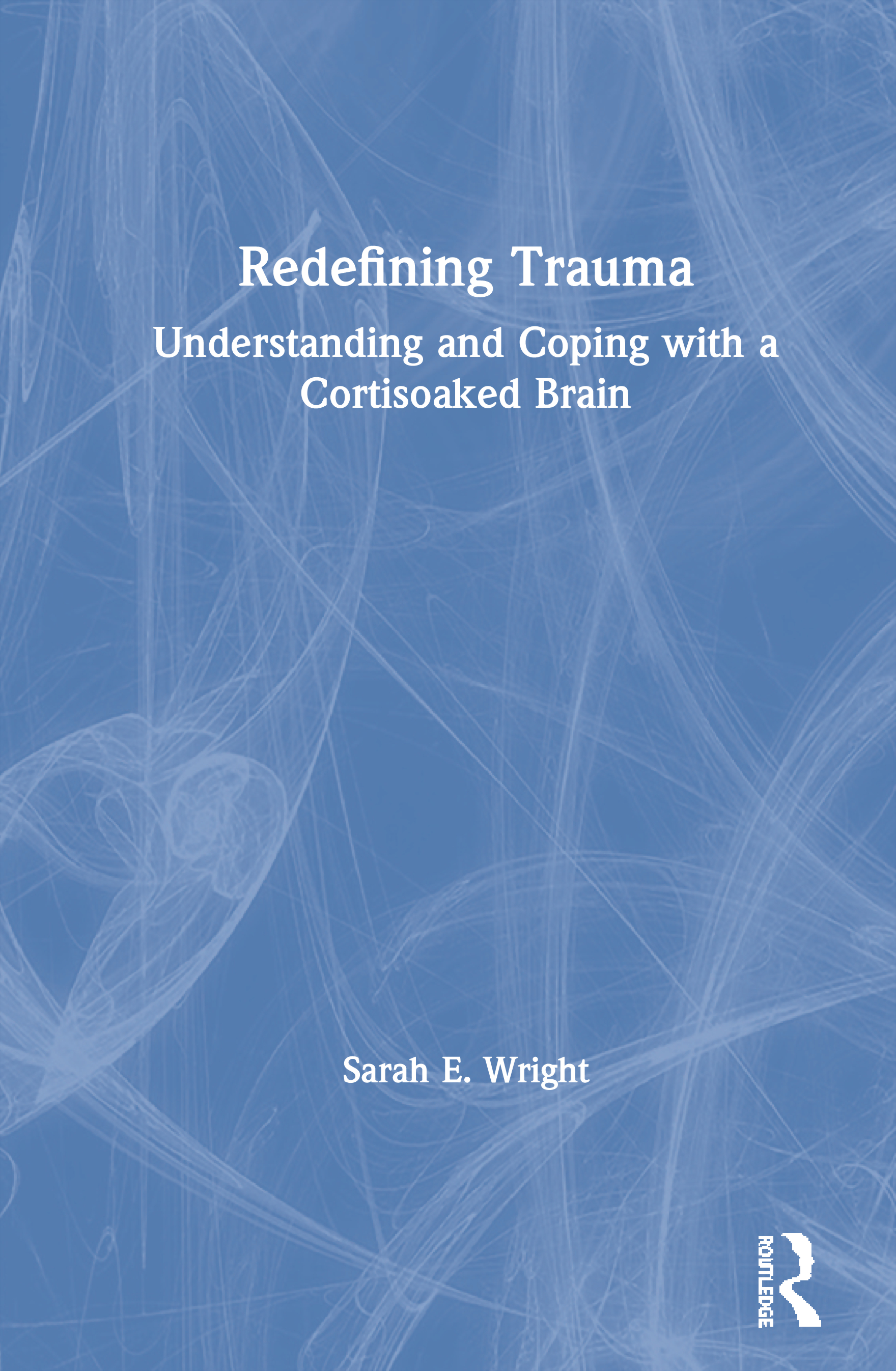 Redefining Trauma: Understanding and Coping with a Cortisoaked Brain: 1st Edition (Paperback) book cover