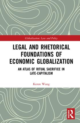 Legal and Rhetorical Foundations of Economic Globalization: An Atlas of Ritual Sacrifice in Late-Capitalism book cover