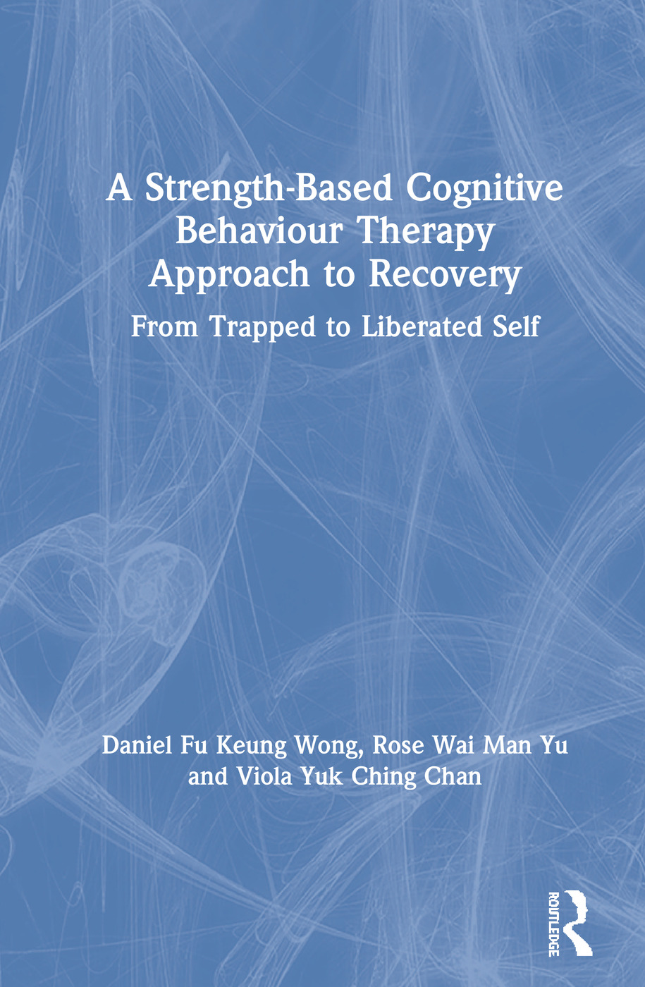 A Strength-Based Cognitive Behaviour Therapy Approach to Recovery: From Trapped to Liberated Self book cover
