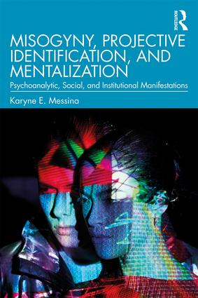 Misogyny, Projective Identification, and Mentalization: Psychoanalytic, Social, and Institutional Manifestations, 1st Edition (Paperback) book cover