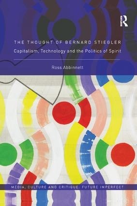 The Thought of Bernard Stiegler: Capitalism, Technology and the Politics of Spirit book cover