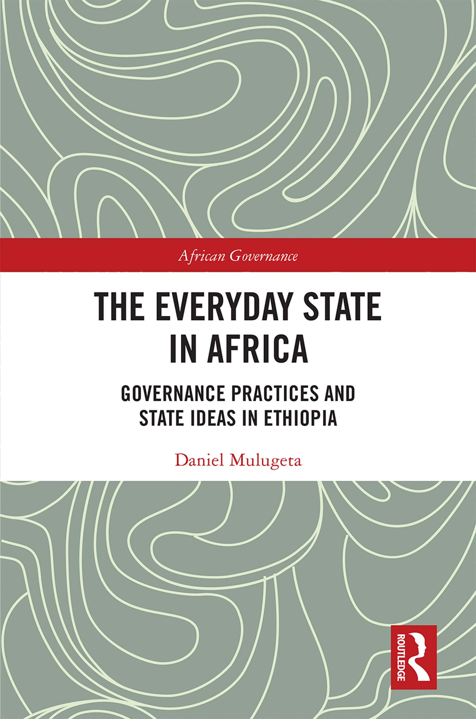 The Everyday State in Africa: Governance Practices and State Ideas in Ethiopia book cover