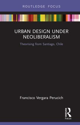 Urban Design Under Neoliberalism: Theorising from Santiago, Chile book cover