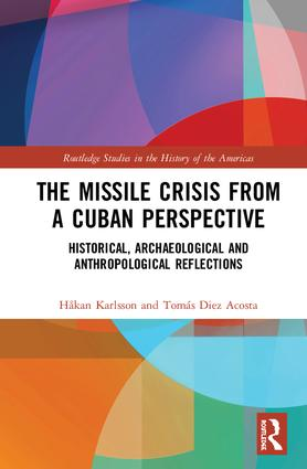 The Missile Crisis from a Cuban Perspective: Historical, Archaeological and Anthropological Reflections, 1st Edition (Hardback) book cover