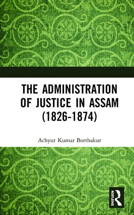 The Administration of Justice in Assam (1826-1874): 1st Edition (Hardback) book cover