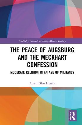 The Peace of Augsburg and the Meckhart Confession: Moderate Religion in an Age of Militancy book cover