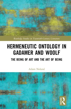 Hermeneutic Ontology in Gadamer and Woolf: The Being of Art and the Art of Being book cover