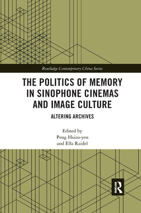 The Politics of Memory in Sinophone Cinemas and Image Culture: Altering Archives book cover