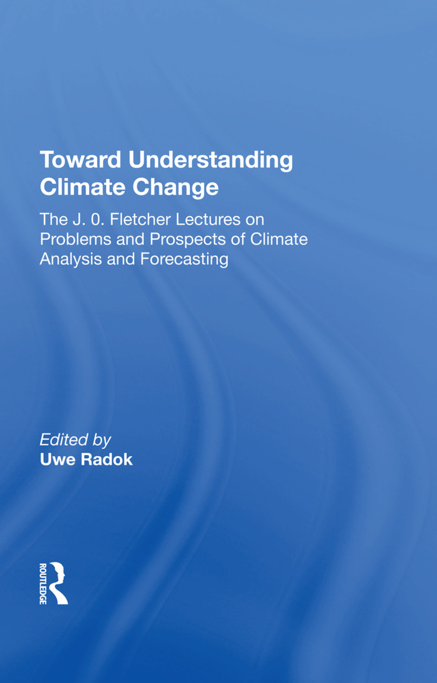 Toward Understanding Climate Change: The J. O. Fletcher Lectures On Problems And Prospects Of Climate Analysis And Forecasting, 1st Edition (Hardback) book cover