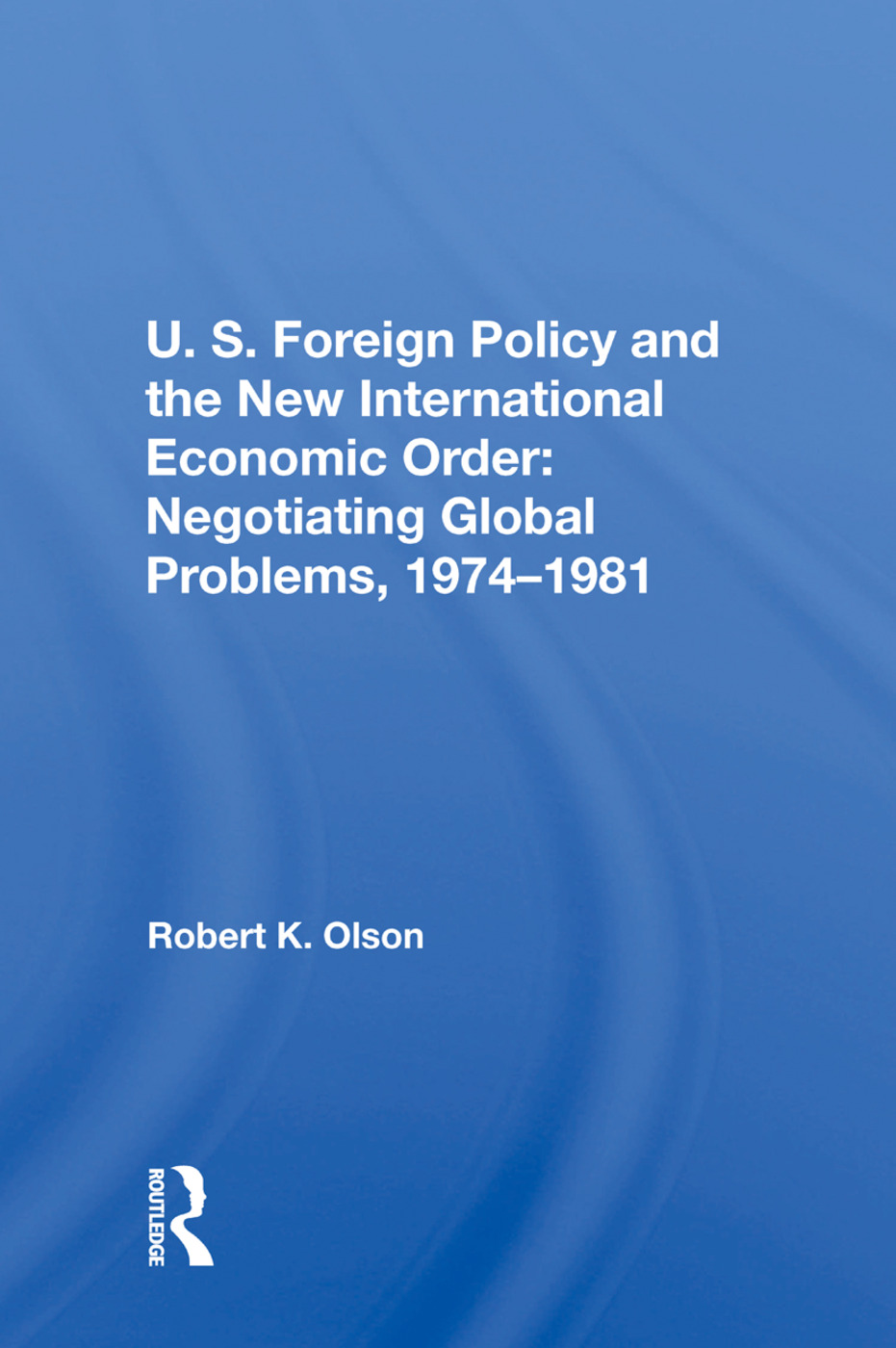 U.S. Foreign Policy And The New International Economic Order: Negotiating Global Problems, 1974-1981 book cover