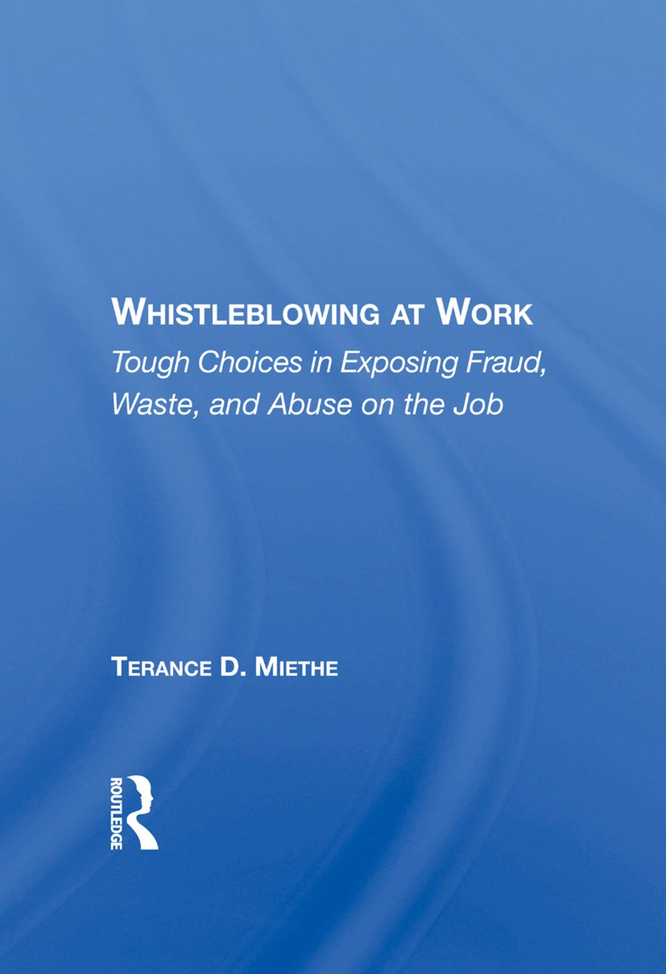 Whistleblowing At Work: Tough Choices In Exposing Fraud, Waste, And Abuse On The Job, 1st Edition (Paperback) book cover