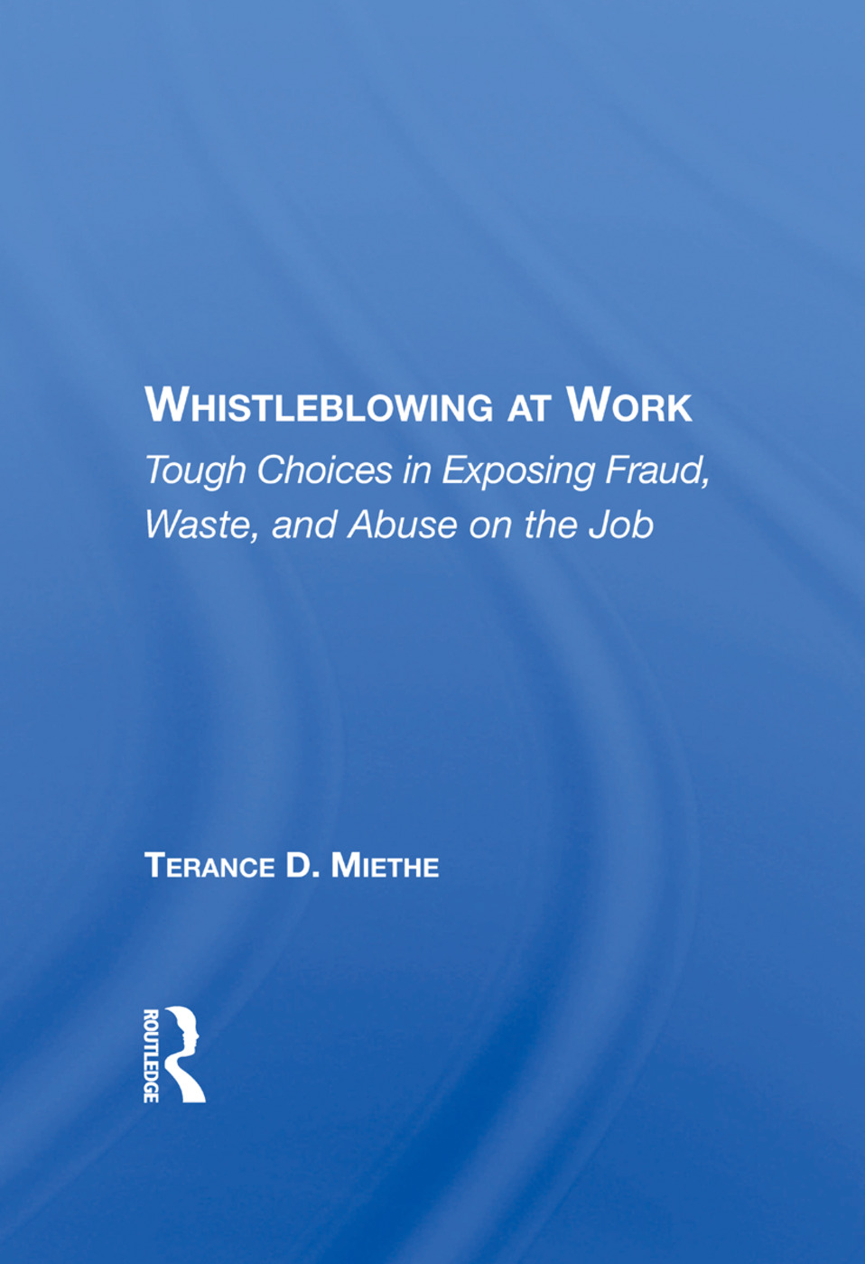 Whistleblowing At Work: Tough Choices In Exposing Fraud, Waste, And Abuse On The Job book cover