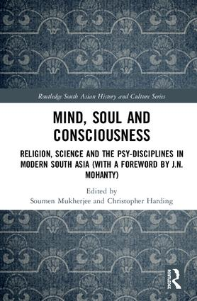 Mind, Soul and Consciousness: Religion, Science and the Psy-Disciplines in Modern South Asia (With a Foreword by J.N. Mohanty), 1st Edition (Hardback) book cover
