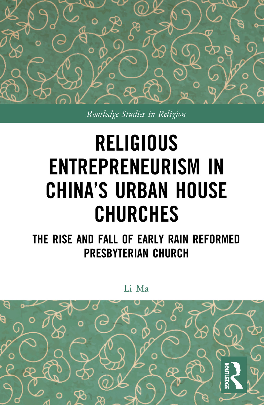 Religious Entrepreneurism in China's Urban House Churches: The Rise and Fall of Early Rain Reformed Presbyterian Church book cover