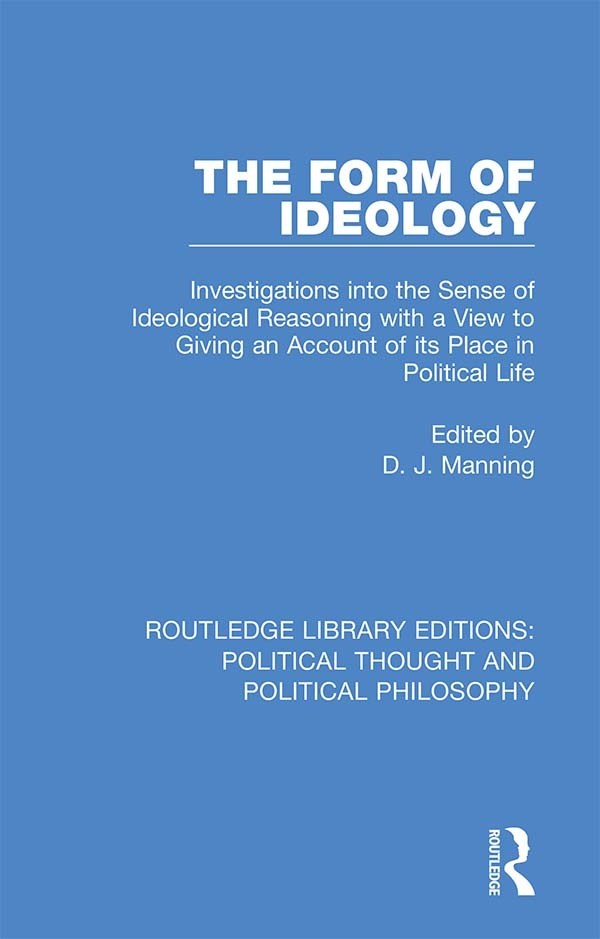 The Form of Ideology: Investigations into the Sense of Ideological Reasoning with a View to Giving an Account of its Place in Political Life book cover