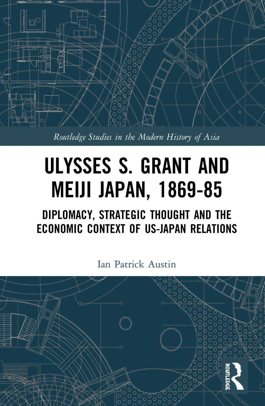 Ulysses S. Grant and Meiji Japan, 1869-1885: Diplomacy, Strategic Thought and the Economic Context of US-Japan Relations book cover