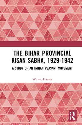 The Bihar Provincial Kisan Sabha, 1929-1942: A Study of an Indian Peasant Movement, 1st Edition (Hardback) book cover