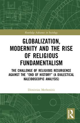 "Globalization, Modernity and the Rise of Religious Fundamentalism: The Challenge of Religious Resurgence against the ""End of History"" (A Dialectical Kaleidoscopic Analysis) book cover"