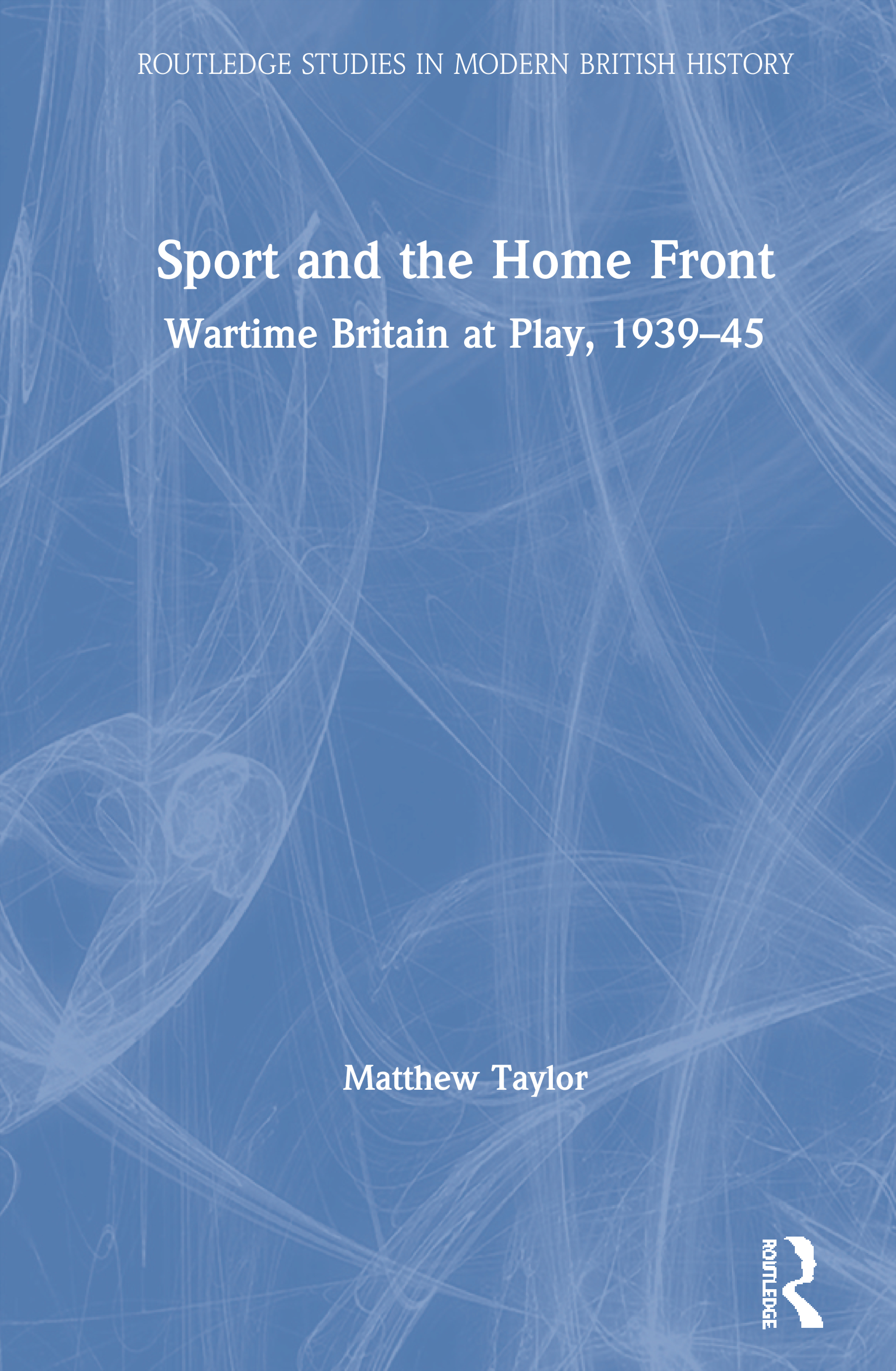 Sport and the Home Front: Wartime Britain at Play, 1939-45 book cover