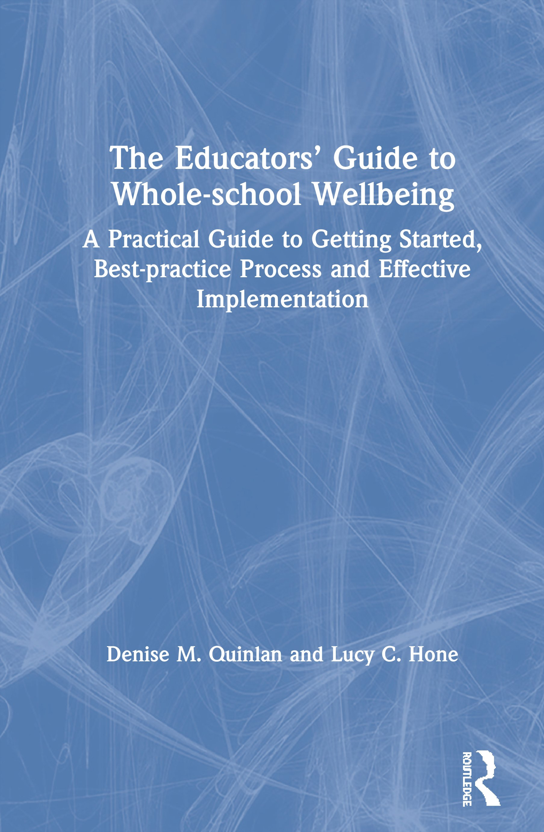 The Educators' Guide to Whole-school Wellbeing: A Practical Guide to Getting Started, Best-practice Process and Effective Implementation, 1st Edition (Hardback) book cover