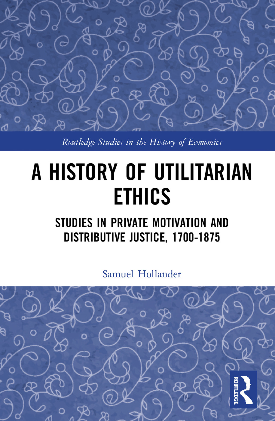 A History of Utilitarian Ethics: Studies in Private Motivation and Distributive Justice, 1700-1875 book cover