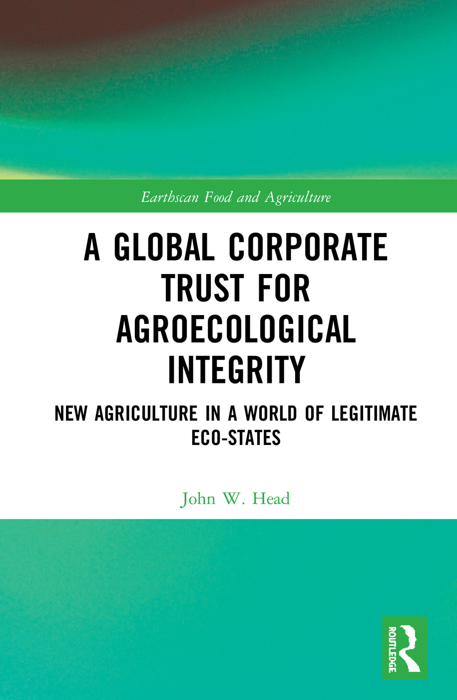 A Global Corporate Trust for Agroecological Integrity: New Agriculture in a World of Legitimate Eco-states book cover