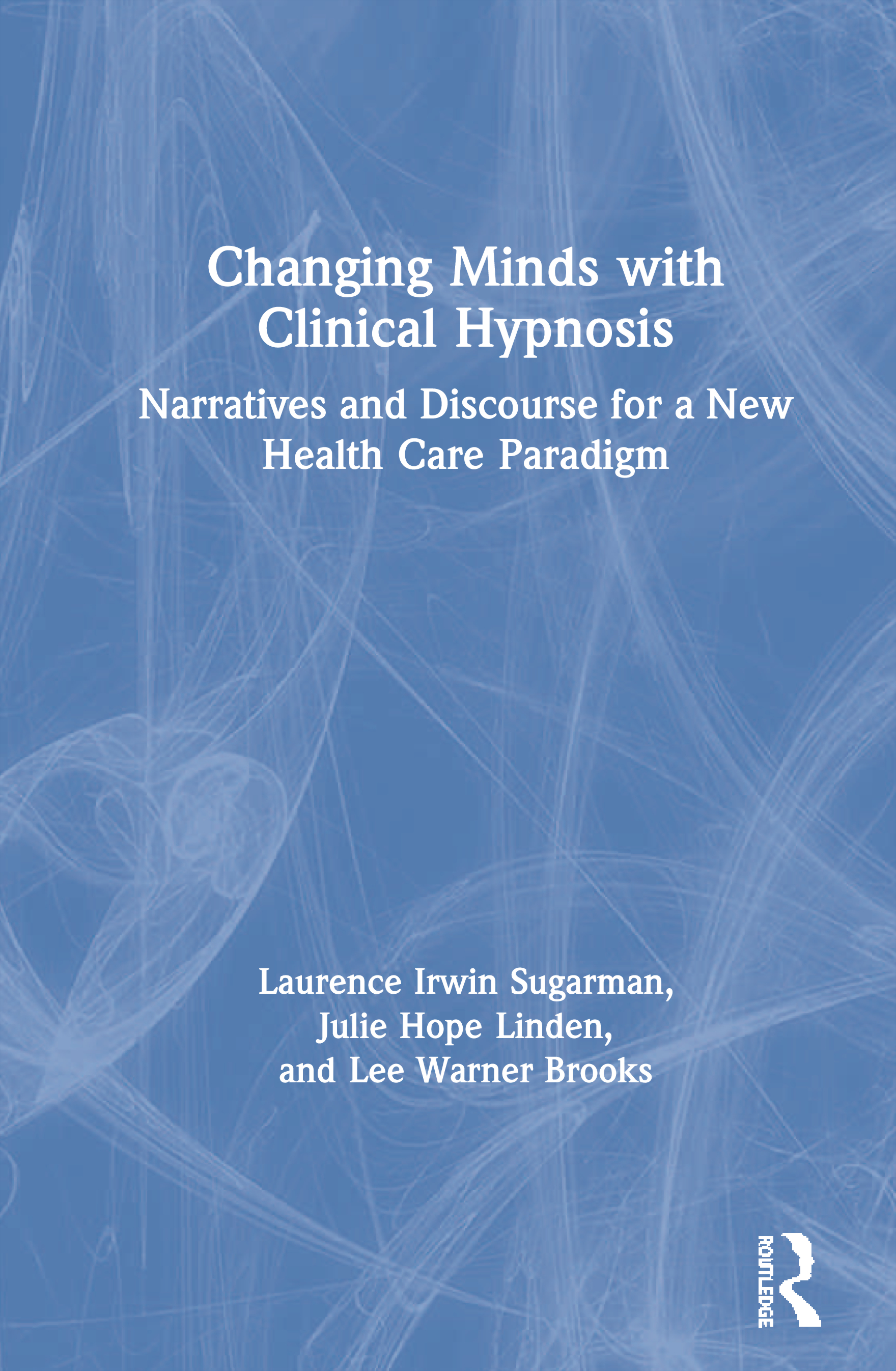 Changing Minds with Clinical Hypnosis: Narratives and Discourse for a New Health Care Paradigm book cover