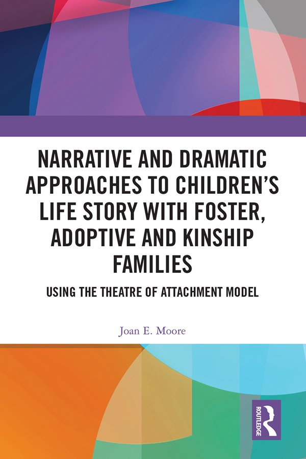 Narrative and Dramatic Approaches to Children's Life Story with Foster, Adoptive and Kinship Families: Using the Theatre of Attachment Model book cover