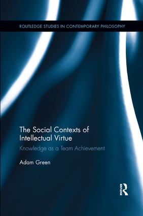 The Social Contexts of Intellectual Virtue: Knowledge as a Team Achievement, 1st Edition (Paperback) book cover