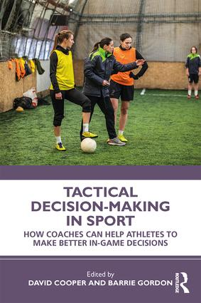 Tactical Decision-Making in Sport: How Coaches Can Help Athletes to Make Better In-Game Decisions, 1st Edition (Paperback) book cover