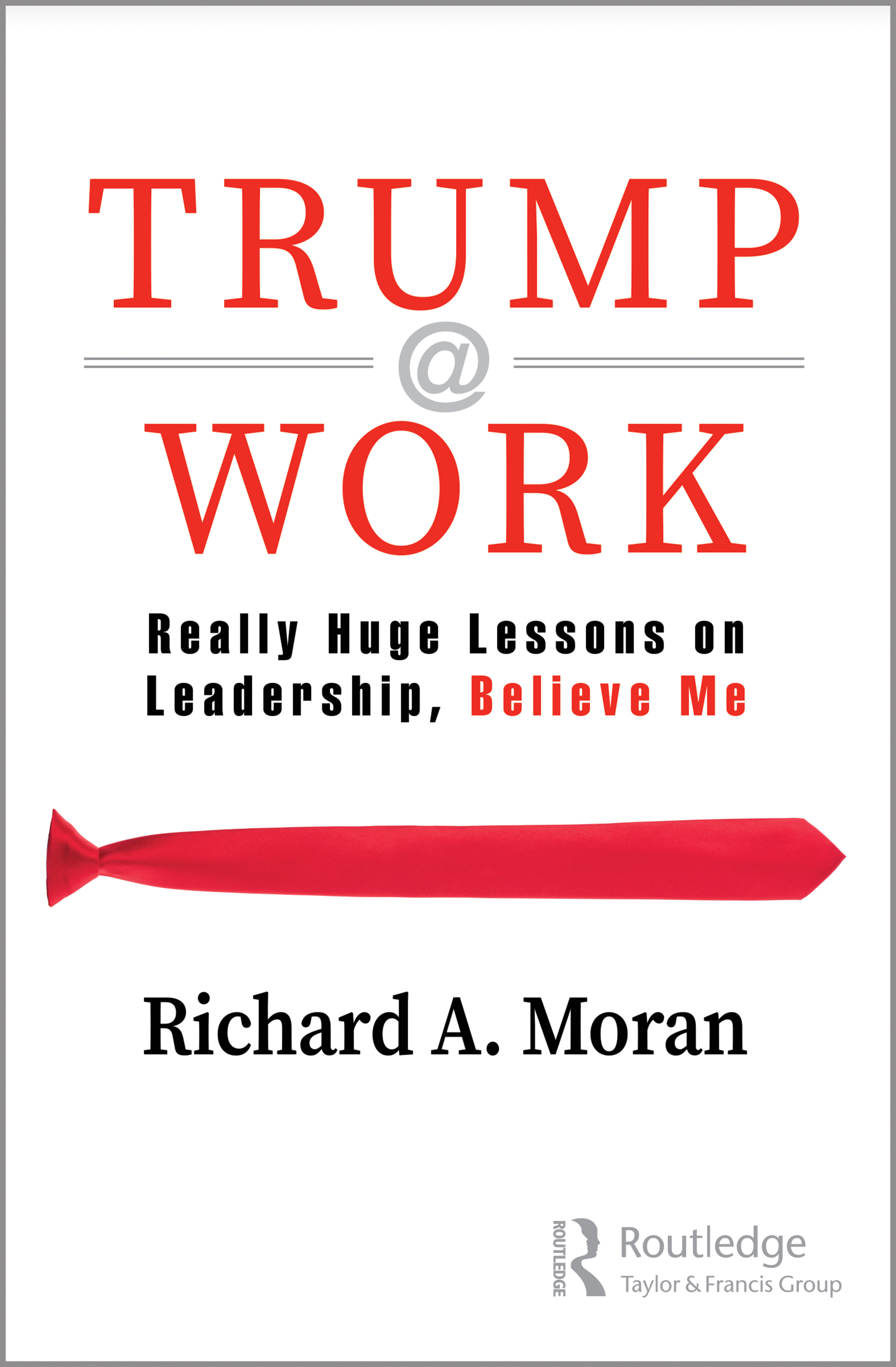 Trump @ Work: Really Huge Lessons on Leadership, Believe Me, 1st Edition (Hardback) book cover