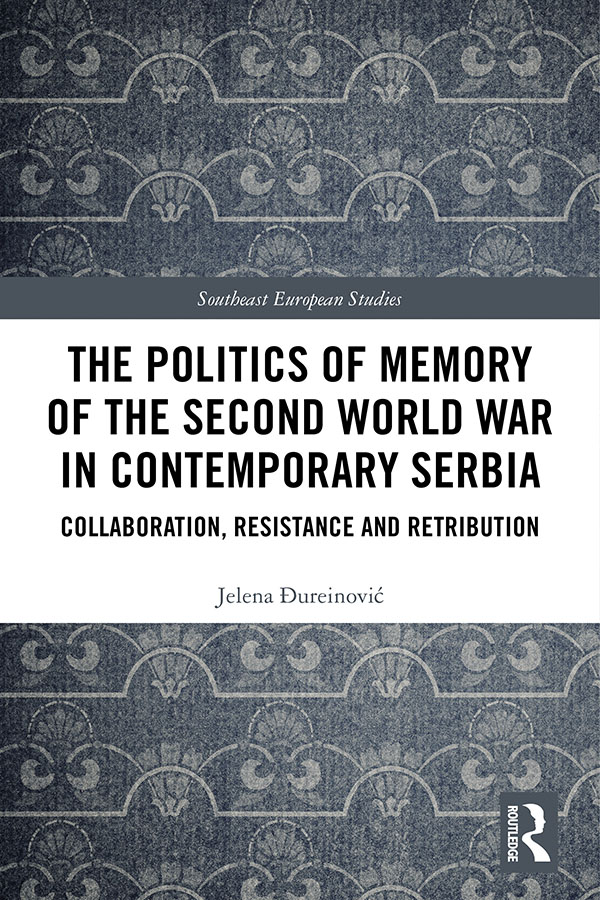 The Politics of Memory of the Second World War in Contemporary Serbia: Collaboration, Resistance and Retribution book cover