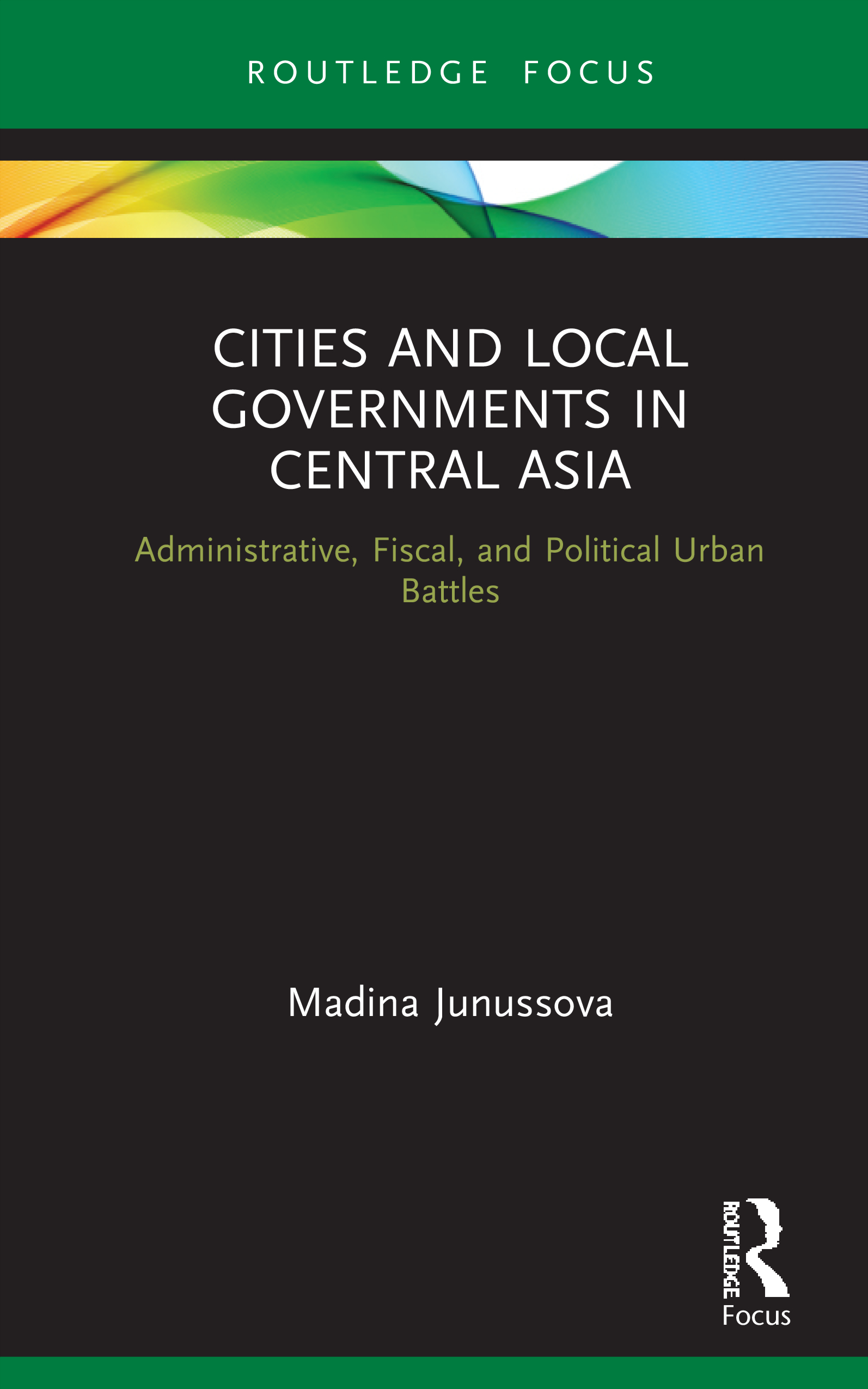 Cities and Local Governments in Central Asia: Administrative, Fiscal, and Political Urban Battles, 1st Edition (Hardback) book cover