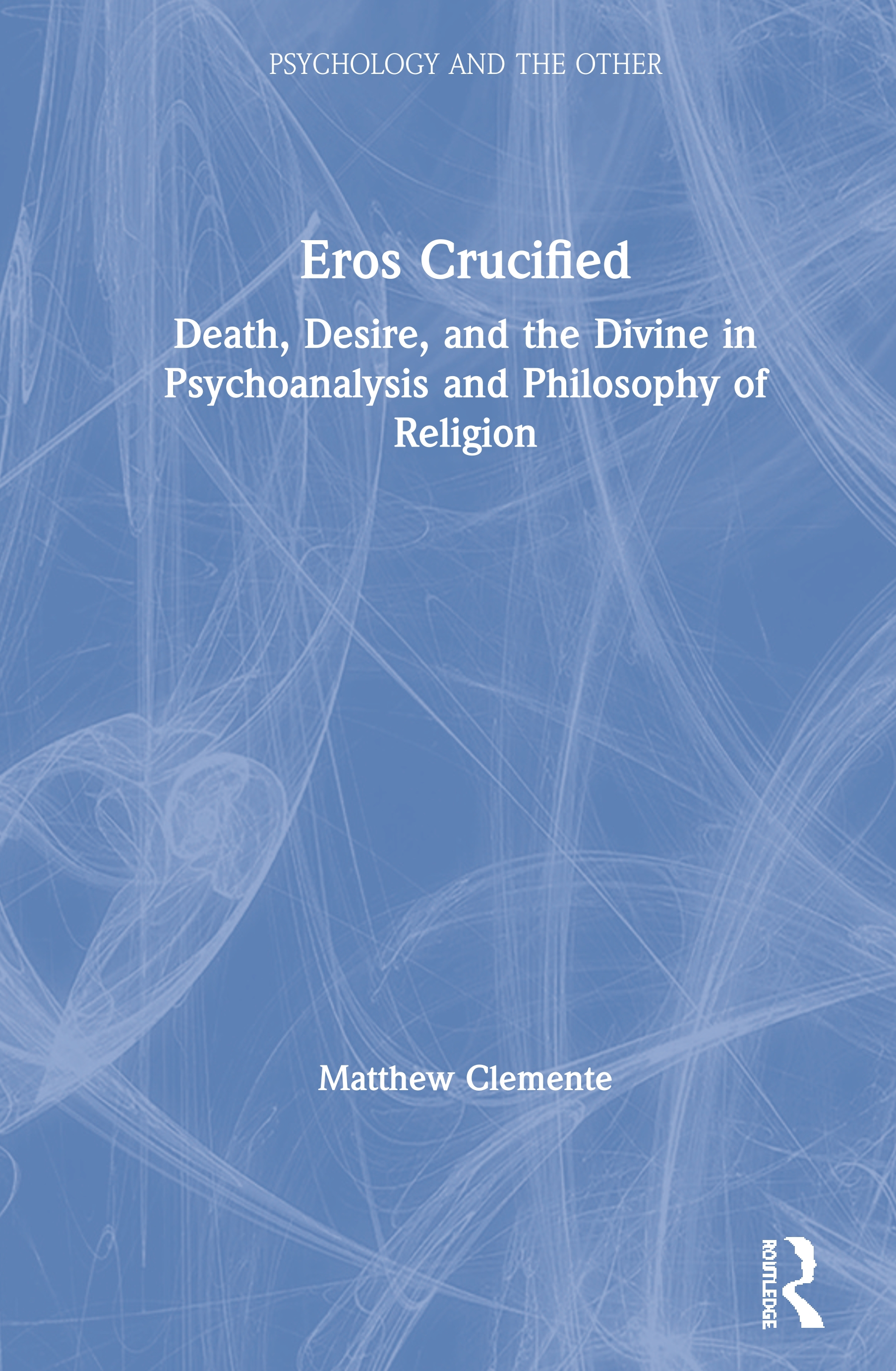 Eros Crucified: Death, Desire, and the Divine in Psychoanalysis and Philosophy of Religion, 1st Edition (Hardback) book cover