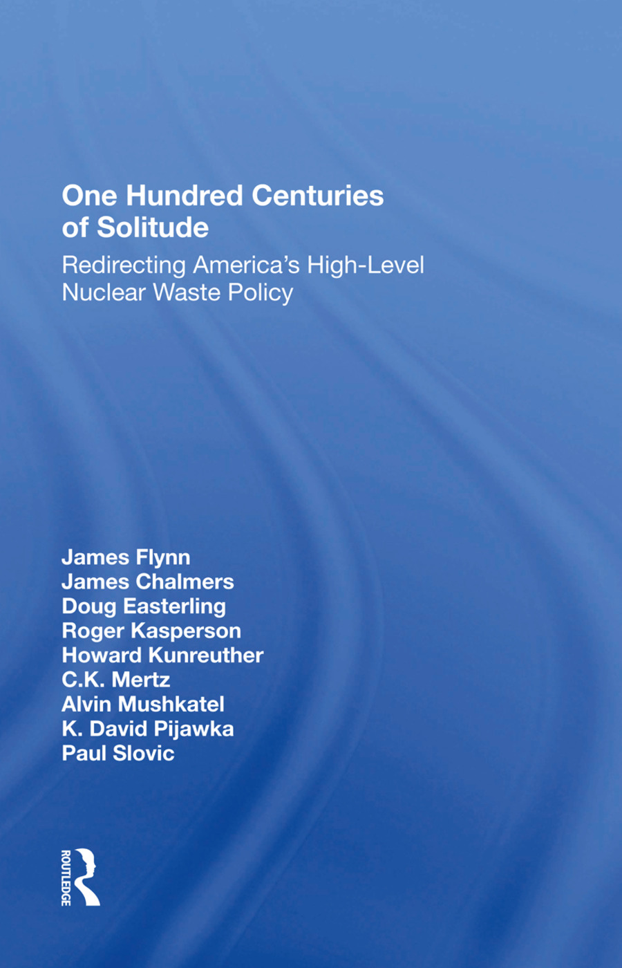 One Hundred Centuries Of Solitude: Redirecting America's Highlevel Nuclear Waste Policies, 1st Edition (Hardback) book cover