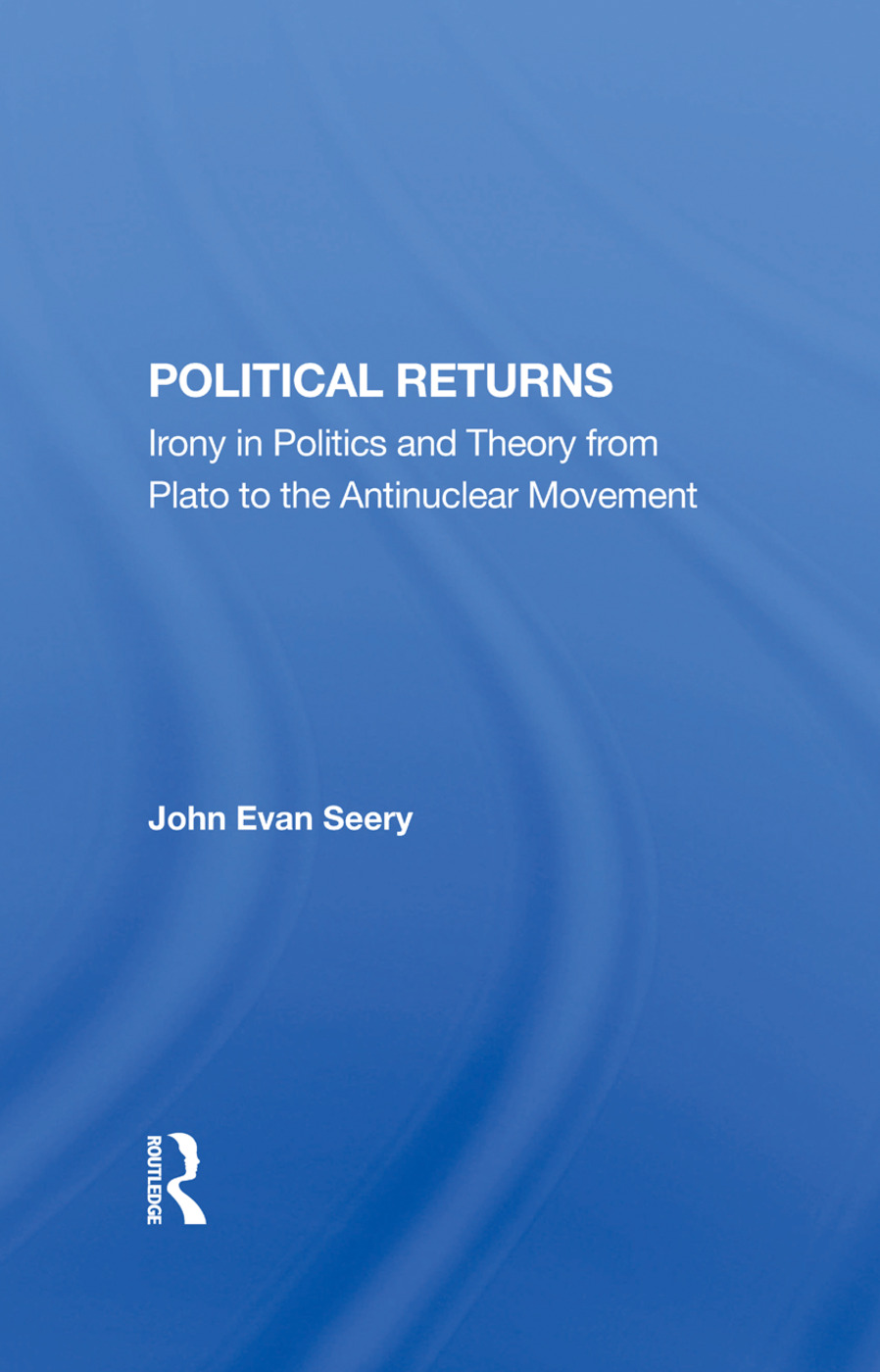 Political Returns: Irony In Politics And Theory From Plato To The Antinuclear Movement book cover